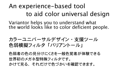 An experience-based tool to aid color universal design. Variantor helps you to understand what the world looks like to color deficient people. Just by wearing Variantor, allows you to very simply experience first-hand the confusing color combinations such people see.